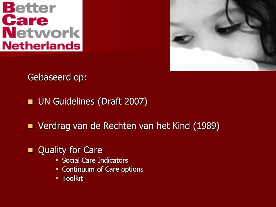 Gebaseerd op: UN Guidelines (Draft 2007) UN Guidelines (Draft 2007) Verdrag van de Rechten van het Kind (1989) Verdrag van de Rechten van het Kind (1989) Quality for Care Quality for Care  Social Care Indicators  Continuum of Care options  Toolkit