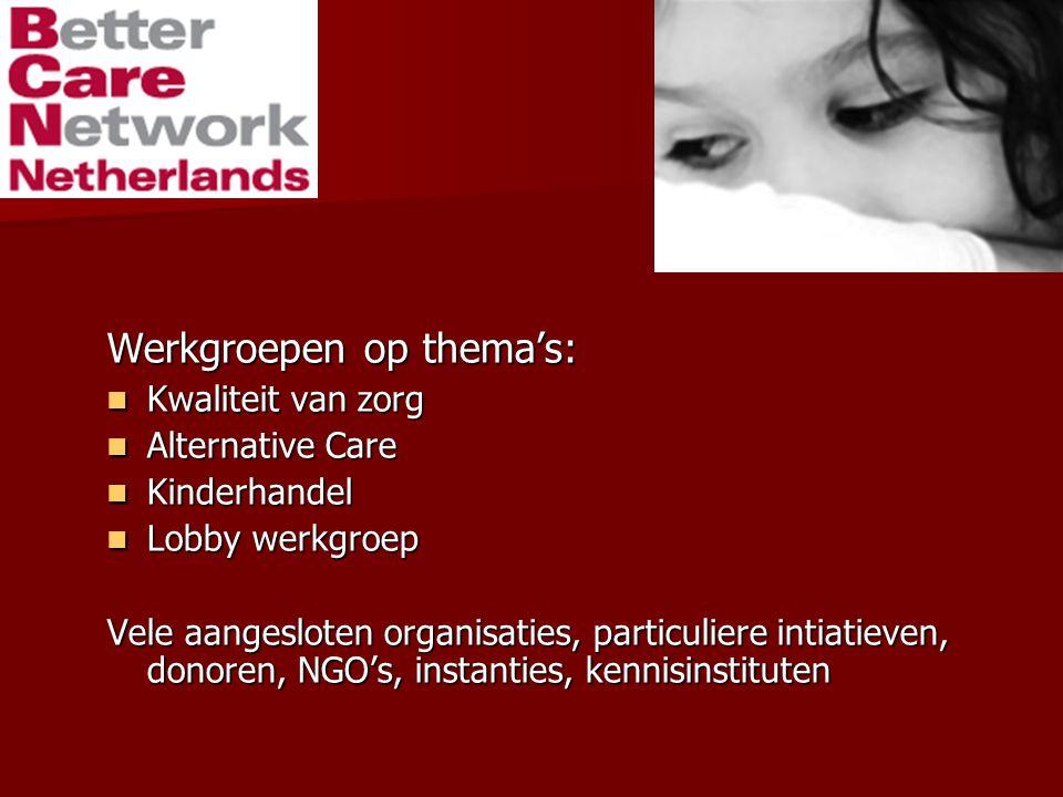 Werkgroepen op thema's: Kwaliteit van zorg Kwaliteit van zorg Alternative Care Alternative Care Kinderhandel Kinderhandel Lobby werkgroep Lobby werkgroep Vele aangesloten organisaties, particuliere intiatieven, donoren, NGO's, instanties, kennisinstituten