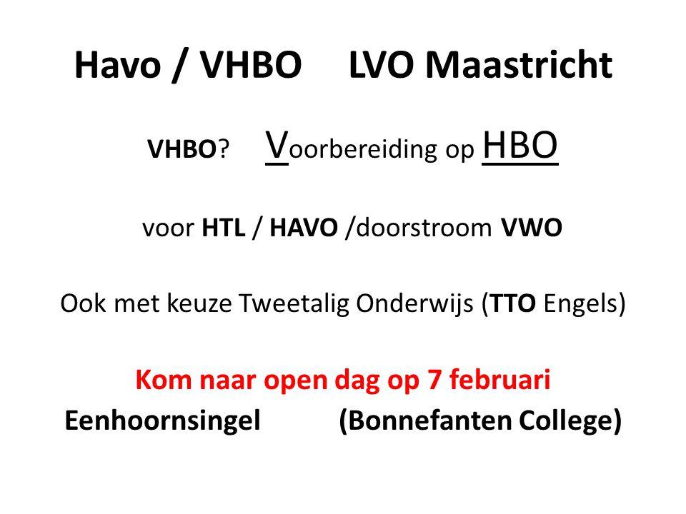 Havo / VHBO LVO Maastricht VHBO? V oorbereiding op HBO voor HTL / HAVO /doorstroom VWO Ook met keuze Tweetalig Onderwijs (TTO Engels) Kom naar open da