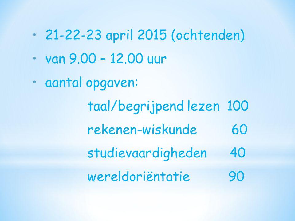 21-22-23 april 2015 (ochtenden) van 9.00 – 12.00 uur aantal opgaven: taal/begrijpend lezen 100 rekenen-wiskunde 60 studievaardigheden 40 wereldoriënta