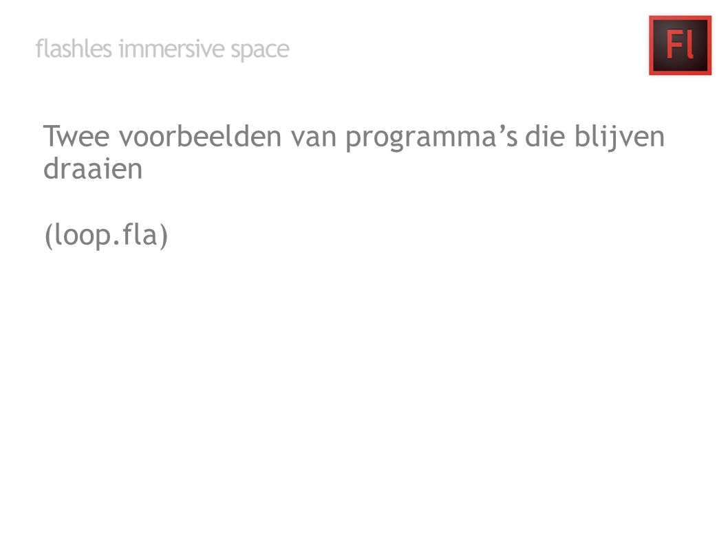 Twee voorbeelden van programma's die blijven draaien (loop.fla)