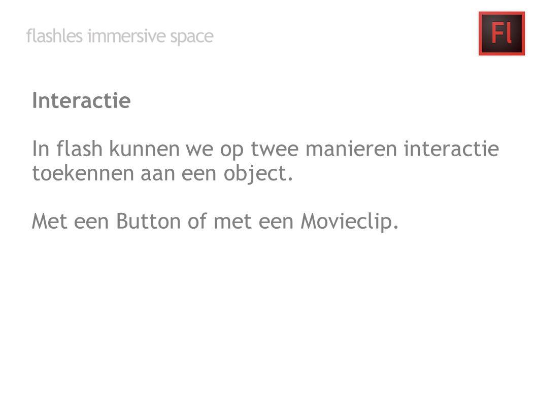 Interactie In flash kunnen we op twee manieren interactie toekennen aan een object. Met een Button of met een Movieclip.