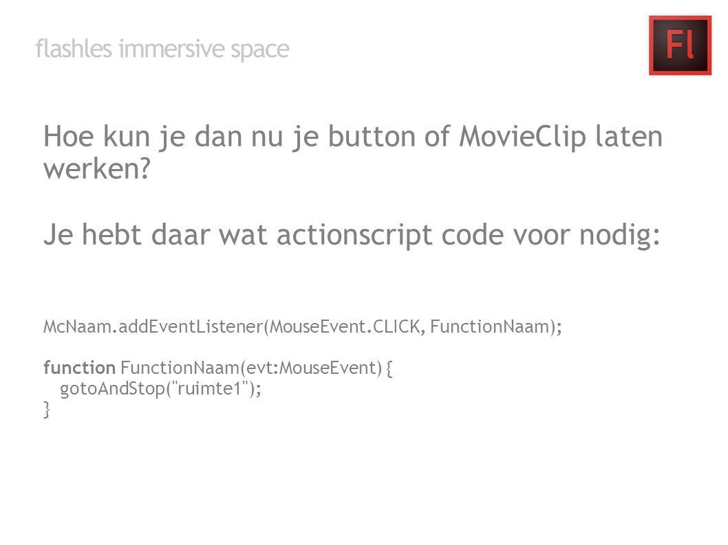 Hoe kun je dan nu je button of MovieClip laten werken? Je hebt daar wat actionscript code voor nodig: McNaam.addEventListener(MouseEvent.CLICK, Functi
