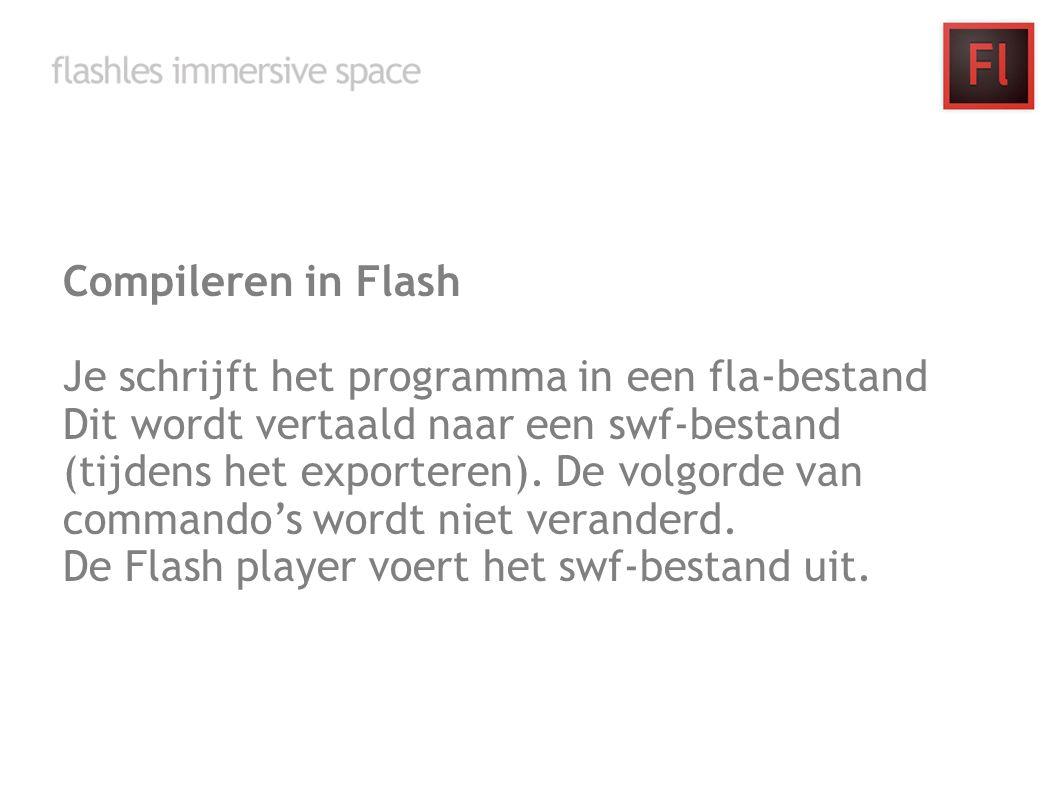 Compileren in Flash Je schrijft het programma in een fla-bestand Dit wordt vertaald naar een swf-bestand (tijdens het exporteren). De volgorde van com