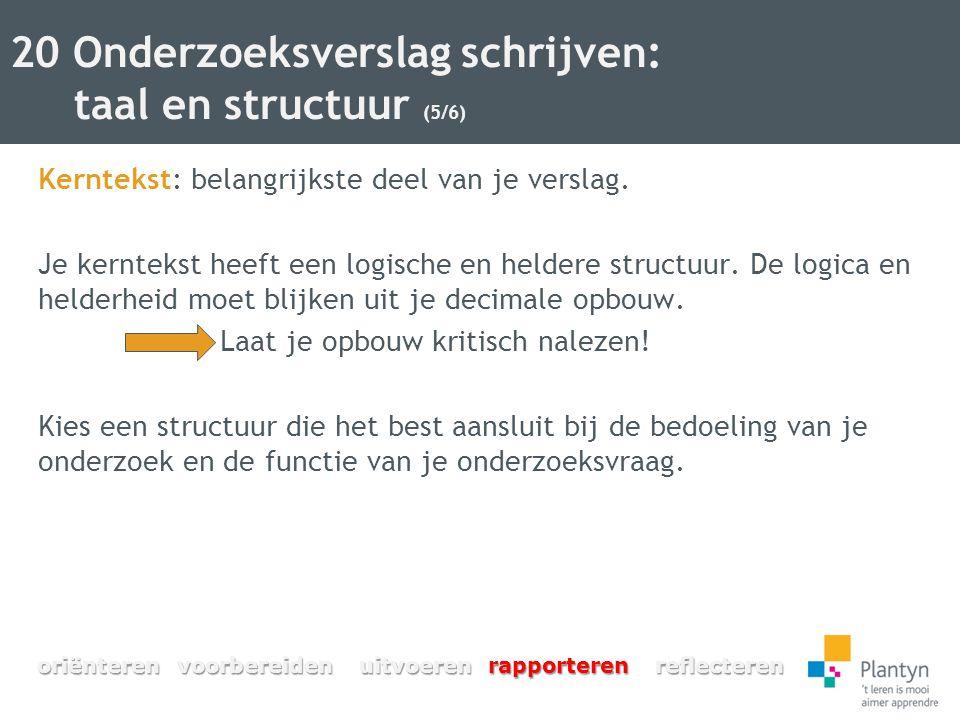 20 Onderzoeksverslag schrijven: taal en structuur (5/6) Kerntekst: belangrijkste deel van je verslag. Je kerntekst heeft een logische en heldere struc