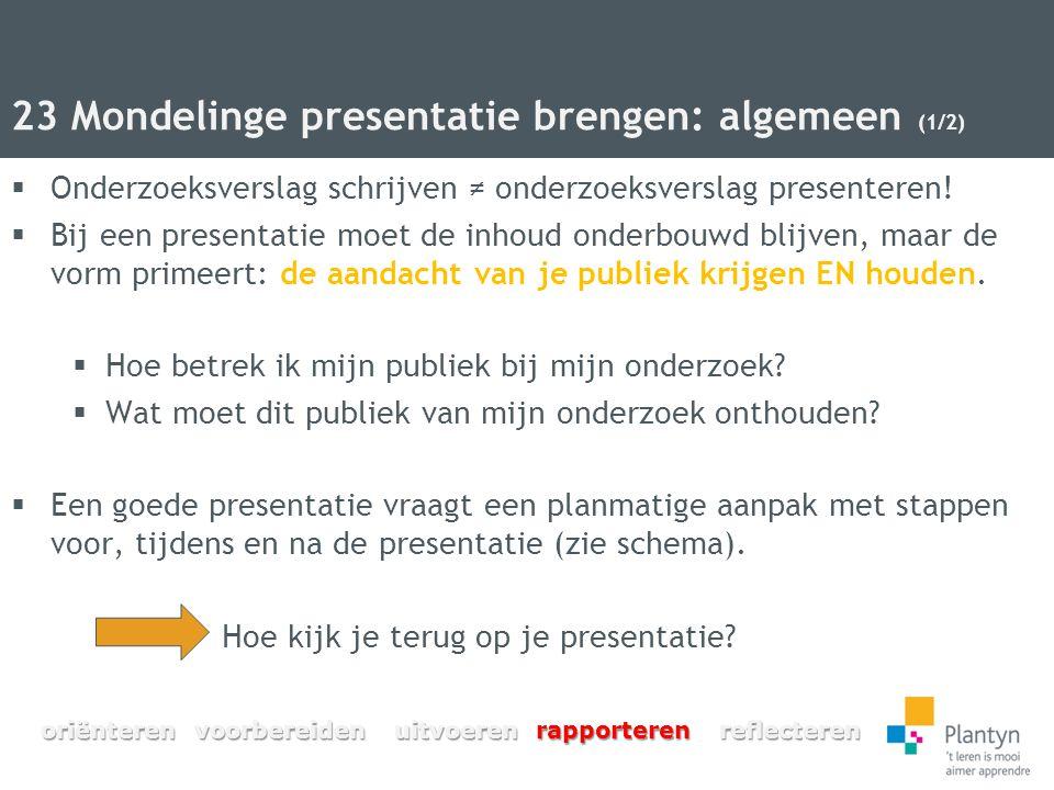 23 Mondelinge presentatie brengen: algemeen (1/2)  Onderzoeksverslag schrijven ≠ onderzoeksverslag presenteren!  Bij een presentatie moet de inhoud