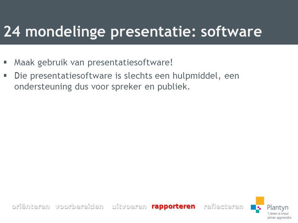 24 mondelinge presentatie: software  Maak gebruik van presentatiesoftware!  Die presentatiesoftware is slechts een hulpmiddel, een ondersteuning dus