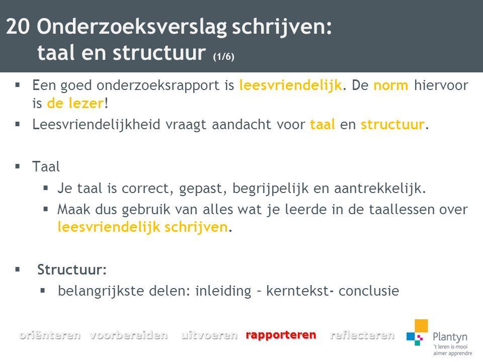 20 Onderzoeksverslag schrijven: taal en structuur (1/6)  Een goed onderzoeksrapport is leesvriendelijk. De norm hiervoor is de lezer!  Leesvriendeli