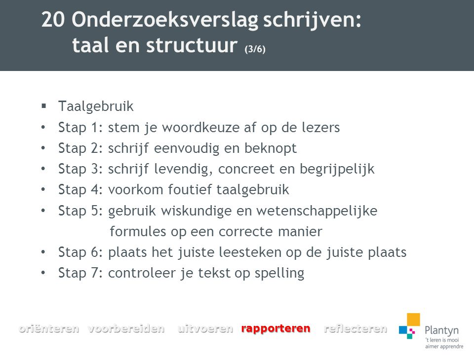 20 Onderzoeksverslag schrijven: taal en structuur (3/6)  Taalgebruik Stap 1: stem je woordkeuze af op de lezers Stap 2: schrijf eenvoudig en beknopt