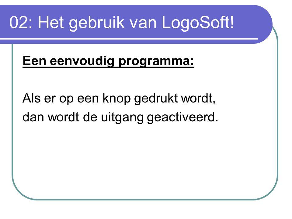 02: Het gebruik van LogoSoft! Een eenvoudig programma: Als er op een knop gedrukt wordt, dan wordt de uitgang geactiveerd.