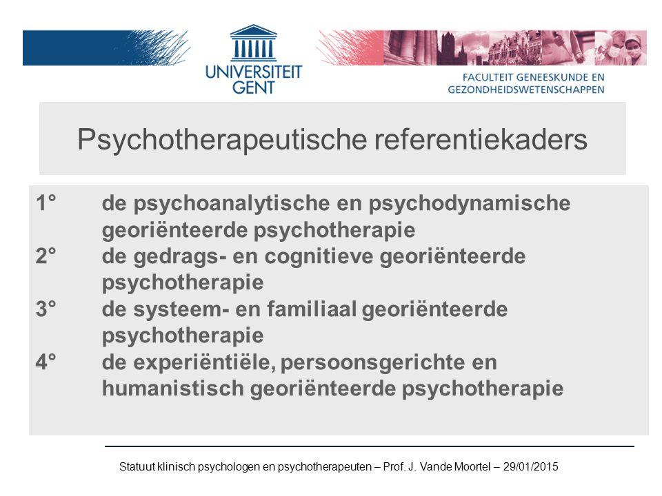 Psychotherapeutische referentiekaders 1° de psychoanalytische en psychodynamische georiënteerde psychotherapie 2° de gedrags- en cognitieve georiënteerde psychotherapie 3° de systeem- en familiaal georiënteerde psychotherapie 4° de experiëntiële, persoonsgerichte en humanistisch georiënteerde psychotherapie Statuut klinisch psychologen en psychotherapeuten – Prof.