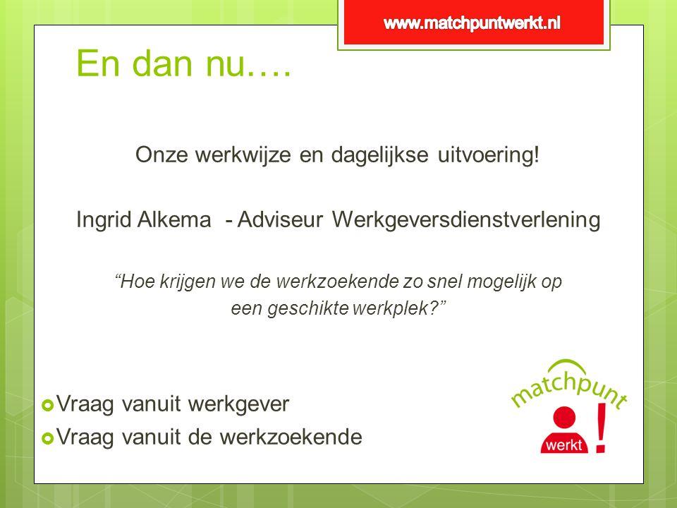 """En dan nu…. Onze werkwijze en dagelijkse uitvoering! Ingrid Alkema - Adviseur Werkgeversdienstverlening """"Hoe krijgen we de werkzoekende zo snel mogeli"""