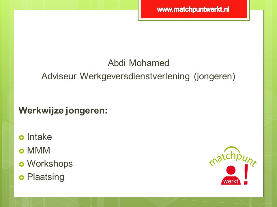 Abdi Mohamed Adviseur Werkgeversdienstverlening (jongeren) Werkwijze jongeren:  Intake  MMM  Workshops  Plaatsing