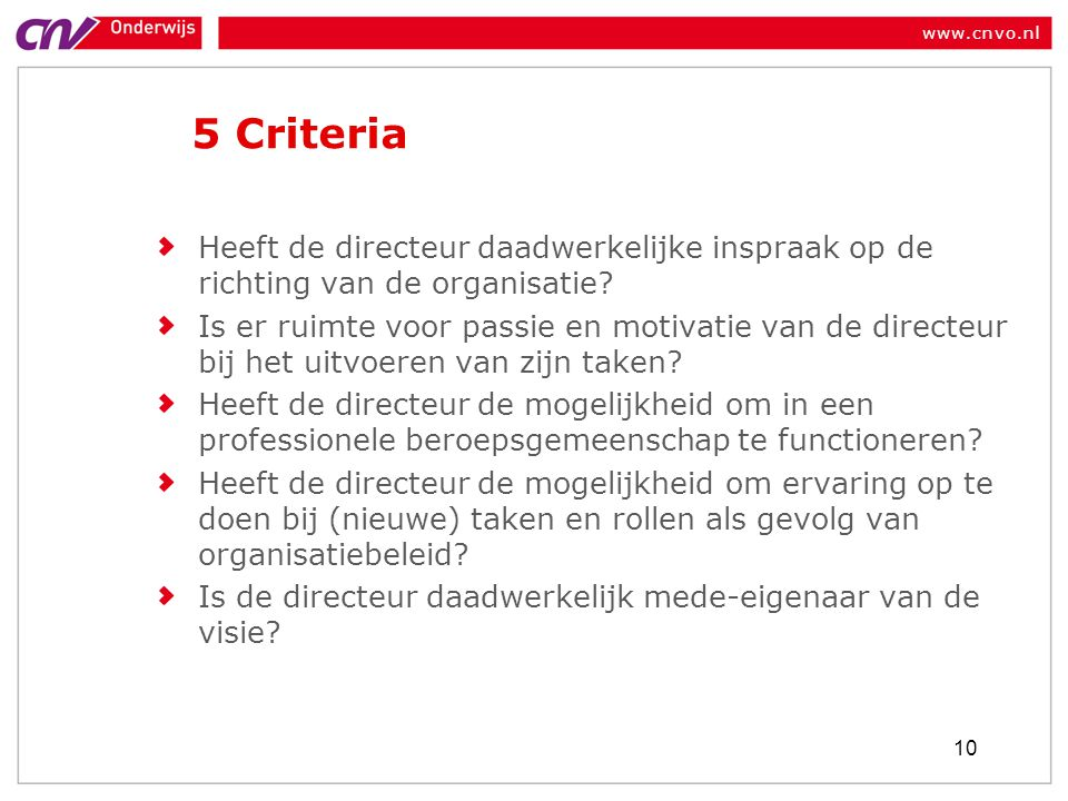 www.cnvo.nl 5 Criteria Heeft de directeur daadwerkelijke inspraak op de richting van de organisatie? Is er ruimte voor passie en motivatie van de dire