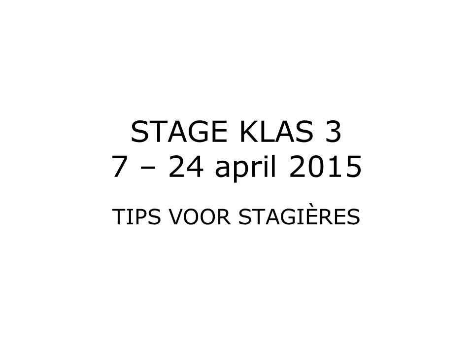 STAGE KLAS 3 7 – 24 april 2015 TIPS VOOR STAGIÈRES