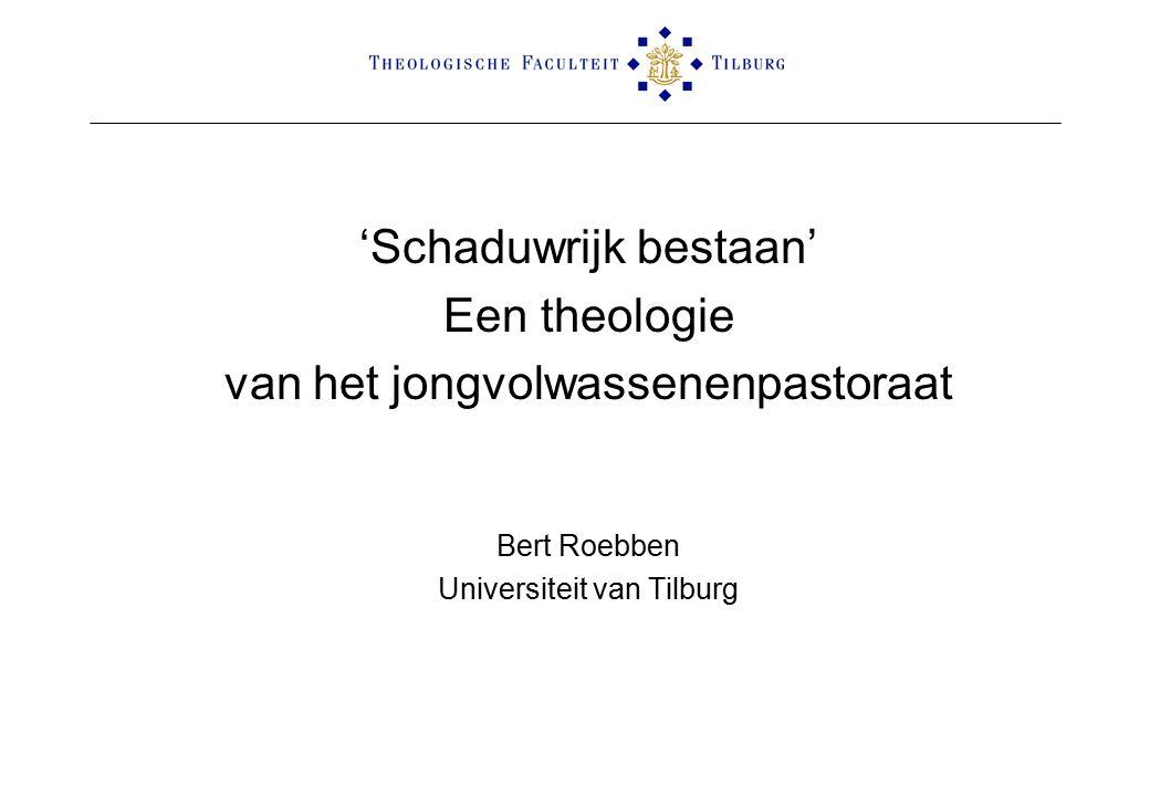 'Schaduwrijk bestaan' Een theologie van het jongvolwassenenpastoraat Bert Roebben Universiteit van Tilburg