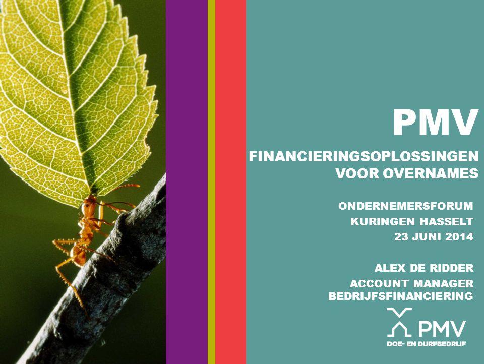 PMV FINANCIERINGSOPLOSSINGEN VOOR OVERNAMES ONDERNEMERSFORUM KURINGEN HASSELT 23 JUNI 2014 ALEX DE RIDDER ACCOUNT MANAGER BEDRIJFSFINANCIERING