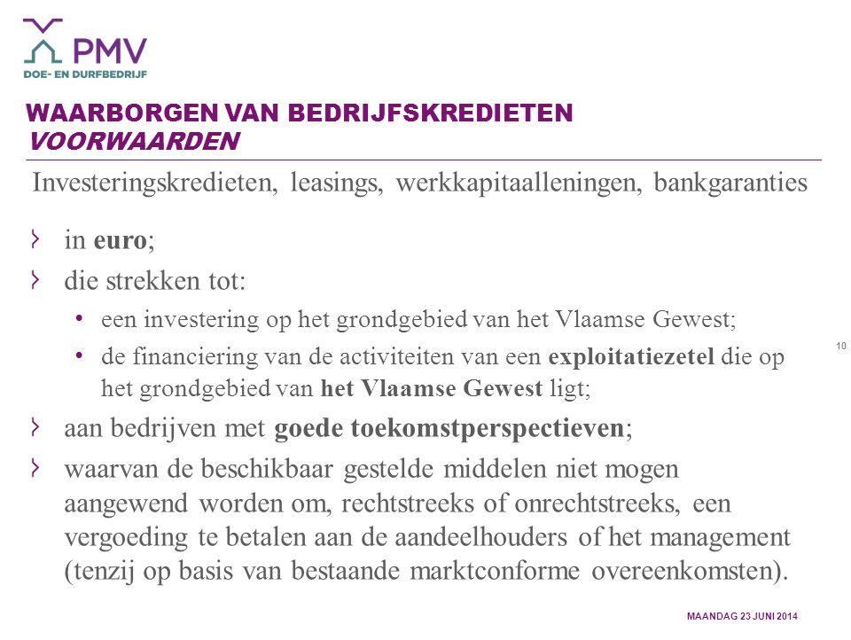 10 WAARBORGEN VAN BEDRIJFSKREDIETEN VOORWAARDEN Investeringskredieten, leasings, werkkapitaalleningen, bankgaranties in euro; die strekken tot: een investering op het grondgebied van het Vlaamse Gewest; de financiering van de activiteiten van een exploitatiezetel die op het grondgebied van het Vlaamse Gewest ligt; aan bedrijven met goede toekomstperspectieven; waarvan de beschikbaar gestelde middelen niet mogen aangewend worden om, rechtstreeks of onrechtstreeks, een vergoeding te betalen aan de aandeelhouders of het management (tenzij op basis van bestaande marktconforme overeenkomsten).