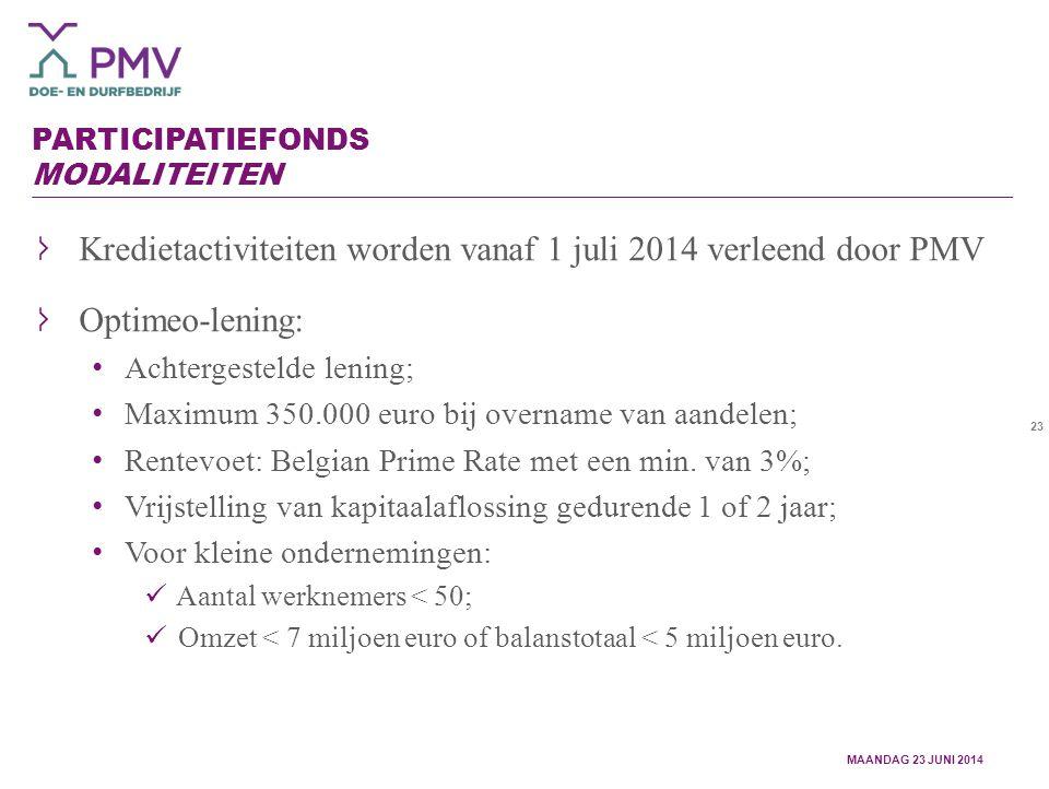 23 PARTICIPATIEFONDS MODALITEITEN Kredietactiviteiten worden vanaf 1 juli 2014 verleend door PMV Optimeo-lening: Achtergestelde lening; Maximum 350.000 euro bij overname van aandelen; Rentevoet: Belgian Prime Rate met een min.