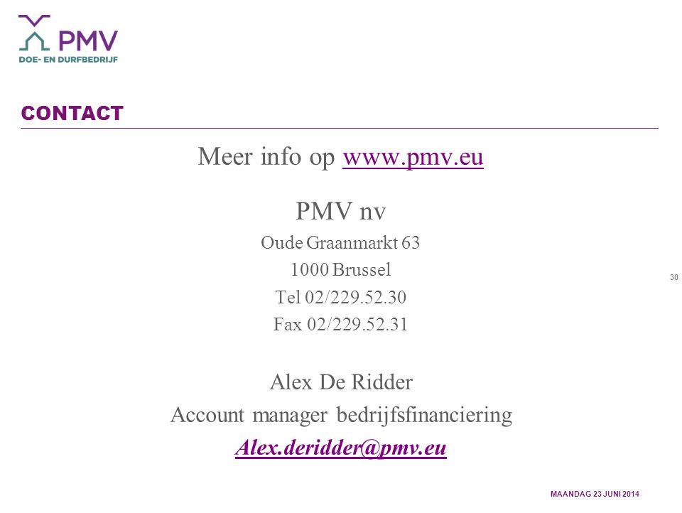 30 CONTACT Meer info op www.pmv.euwww.pmv.eu PMV nv Oude Graanmarkt 63 1000 Brussel Tel 02/229.52.30 Fax 02/229.52.31 Alex De Ridder Account manager bedrijfsfinanciering Alex.deridder@pmv.eu MAANDAG 23 JUNI 2014