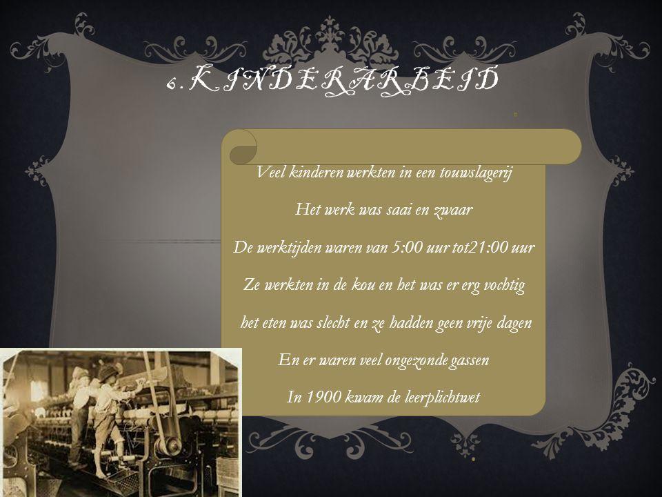 6.KINDERARBEID Veel kinderen werkten in een touwslagerij Het werk was saai en zwaar De werktijden waren van 5:00 uur tot21:00 uur Ze werkten in de kou en het was er erg vochtig het eten was slecht en ze hadden geen vrije dagen En er waren veel ongezonde gassen In 1900 kwam de leerplichtwet
