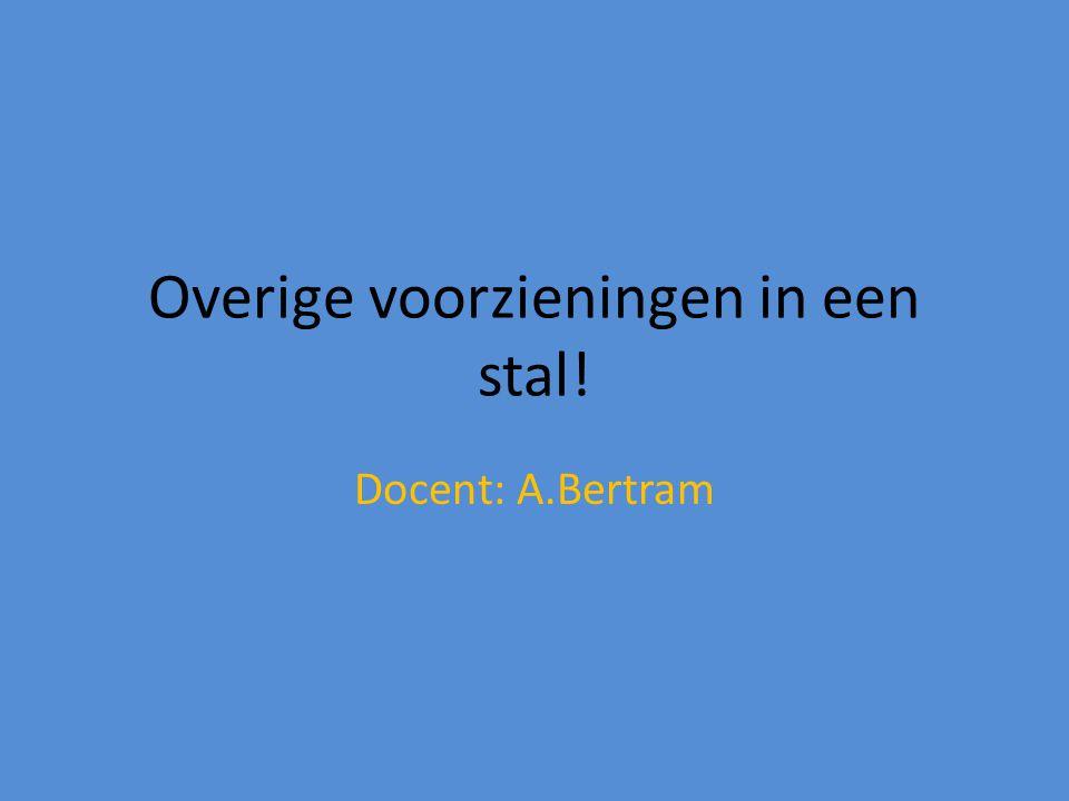 Overige voorzieningen in een stal! Docent: A.Bertram