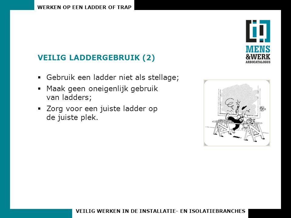 WERKEN OP EEN LADDER OF TRAP VEILIG WERKEN IN DE INSTALLATIE- EN ISOLATIEBRANCHES VEILIG LADDERGEBRUIK (2)  Gebruik een ladder niet als stellage;  M