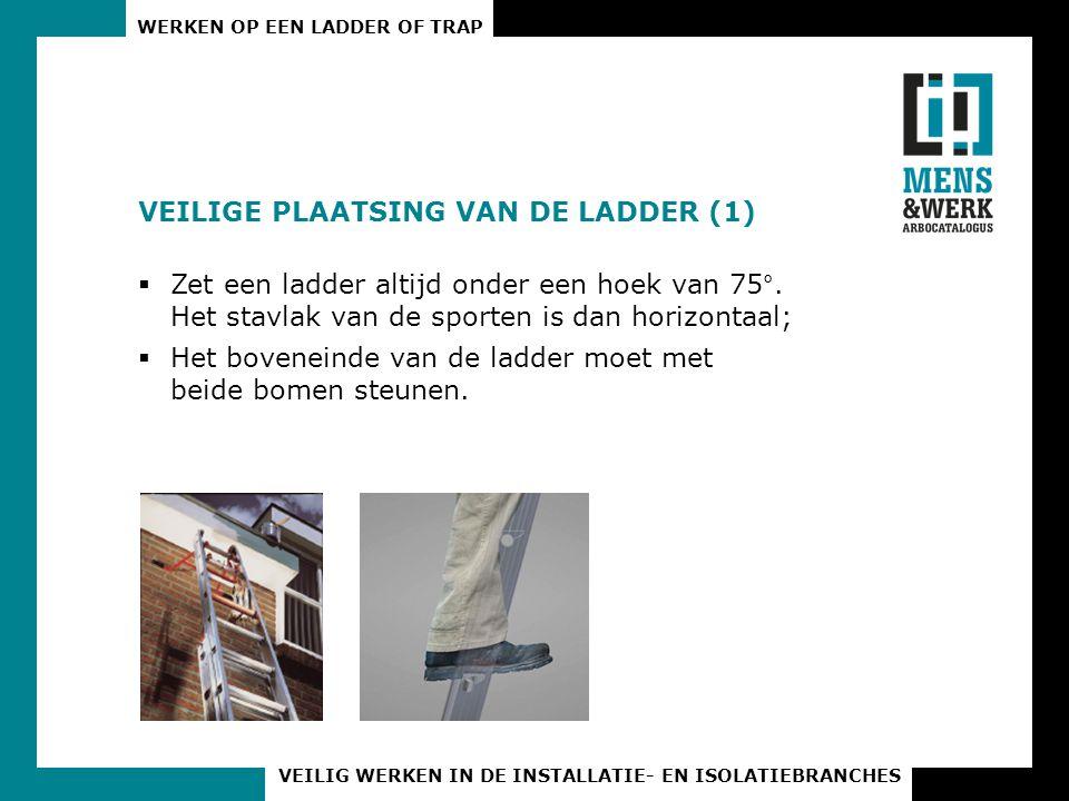 WERKEN OP EEN LADDER OF TRAP VEILIG WERKEN IN DE INSTALLATIE- EN ISOLATIEBRANCHES VEILIGE PLAATSING VAN DE LADDER (1)  Zet een ladder altijd onder ee