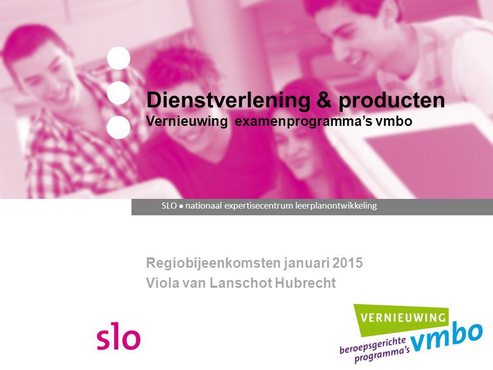 SLO ● nationaal expertisecentrum leerplanontwikkeling Dienstverlening & producten Vernieuwing examenprogramma's vmbo Regiobijeenkomsten januari 2015 Viola van Lanschot Hubrecht