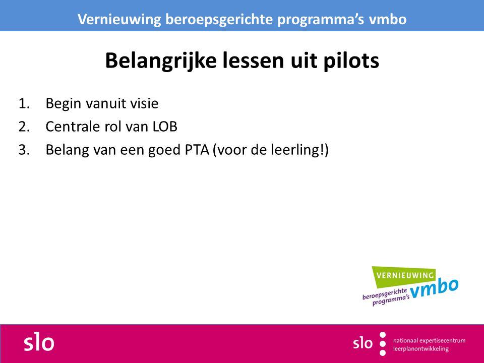 Belangrijke lessen uit pilots 1.Begin vanuit visie 2.Centrale rol van LOB 3.Belang van een goed PTA (voor de leerling!) Vernieuwing beroepsgerichte programma's vmbo