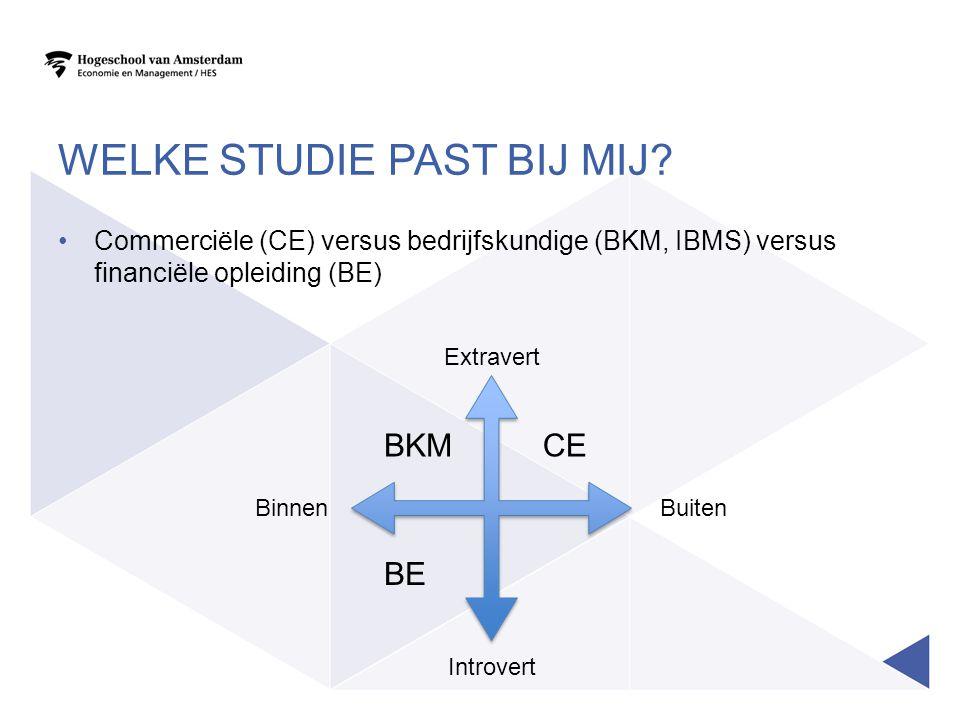 WELKE STUDIE PAST BIJ MIJ? Commerciële (CE) versus bedrijfskundige (BKM, IBMS) versus financiële opleiding (BE) Extravert Introvert BinnenBuiten CE BE