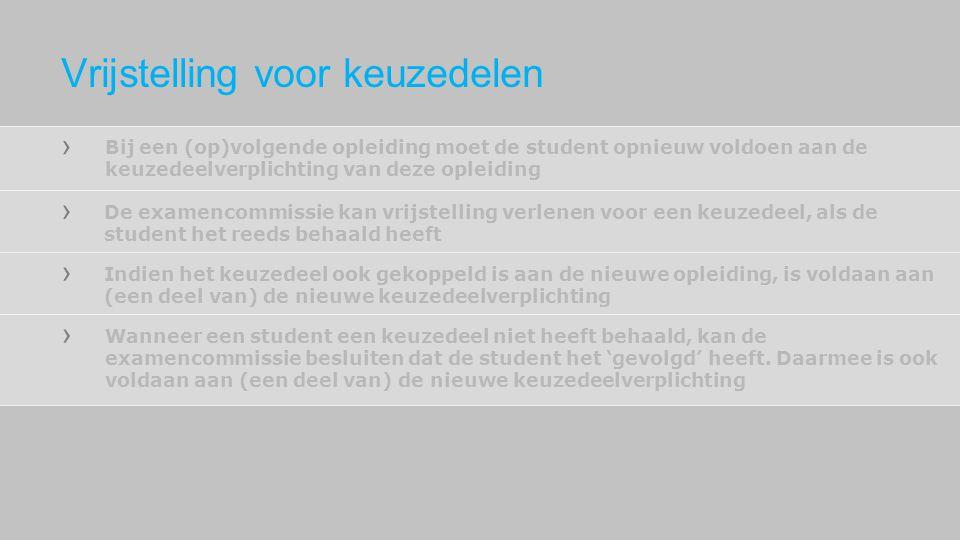 Bij een (op)volgende opleiding moet de student opnieuw voldoen aan de keuzedeelverplichting van deze opleiding De examencommissie kan vrijstelling ver