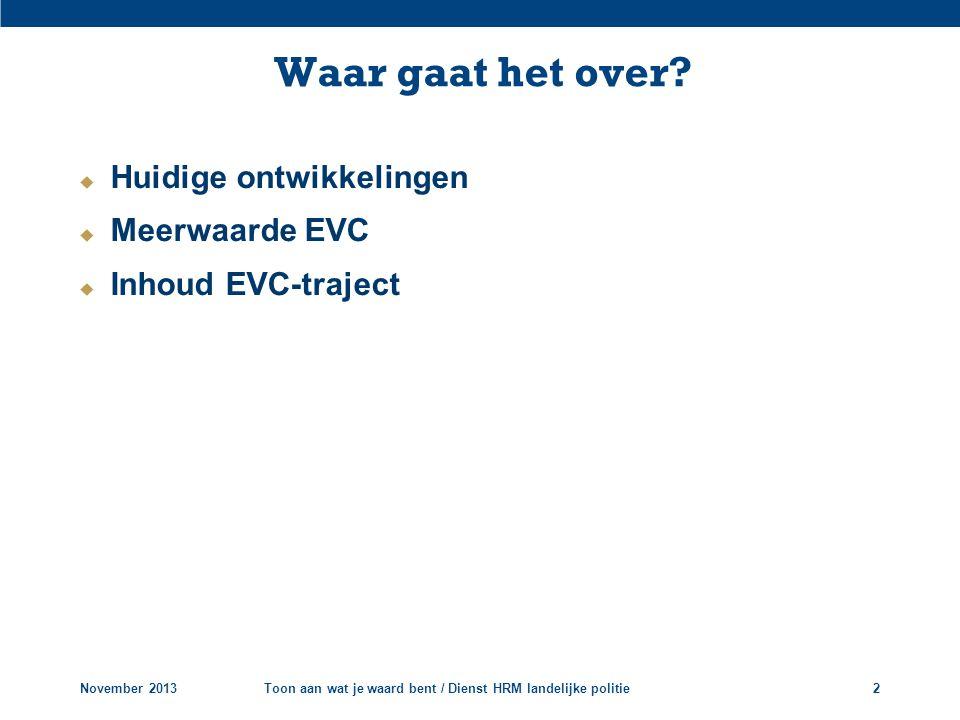  Huidige ontwikkelingen  Meerwaarde EVC  Inhoud EVC-traject Waar gaat het over? November 2013Toon aan wat je waard bent / Dienst HRM landelijke pol