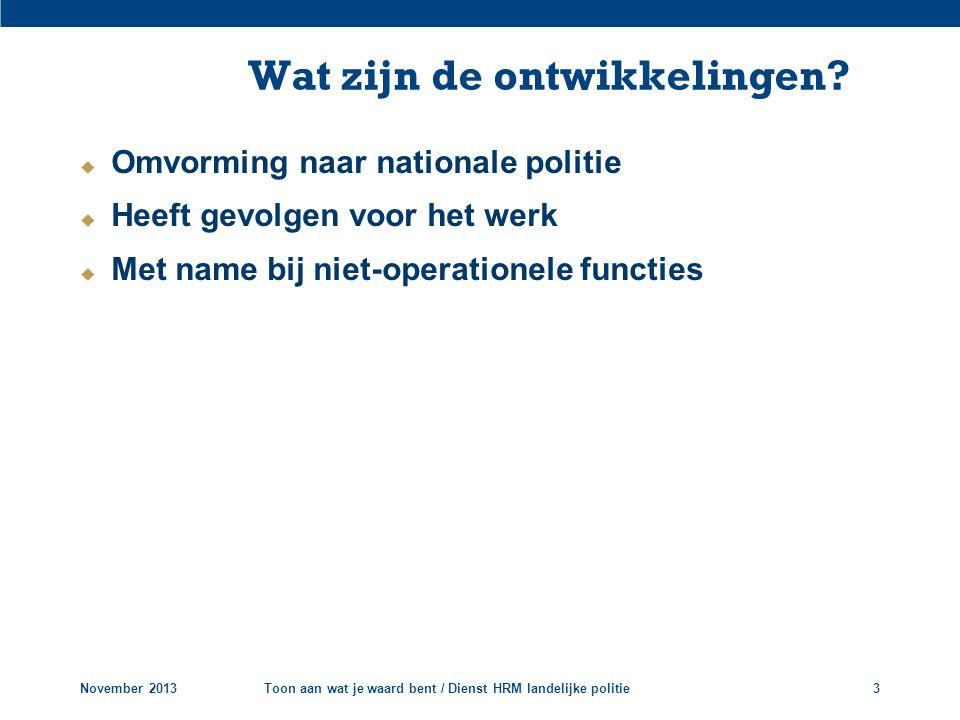 Wat zijn de ontwikkelingen?  Omvorming naar nationale politie  Heeft gevolgen voor het werk  Met name bij niet-operationele functies November 2013T