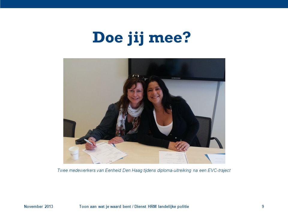 Doe jij mee? Twee medewerkers van Eenheid Den Haag tijdens diploma-uitreiking na een EVC-traject November 2013Toon aan wat je waard bent / Dienst HRM