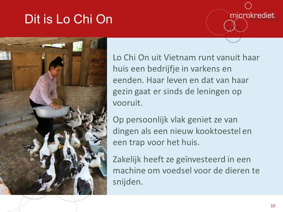 Dit is Lo Chi On Lo Chi On uit Vietnam runt vanuit haar huis een bedrijfje in varkens en eenden. Haar leven en dat van haar gezin gaat er sinds de len
