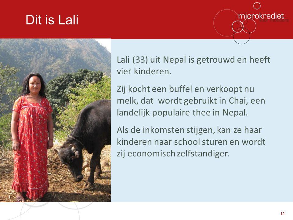 Dit is Lali Lali (33) uit Nepal is getrouwd en heeft vier kinderen. Zij kocht een buffel en verkoopt nu melk, dat wordt gebruikt in Chai, een landelij