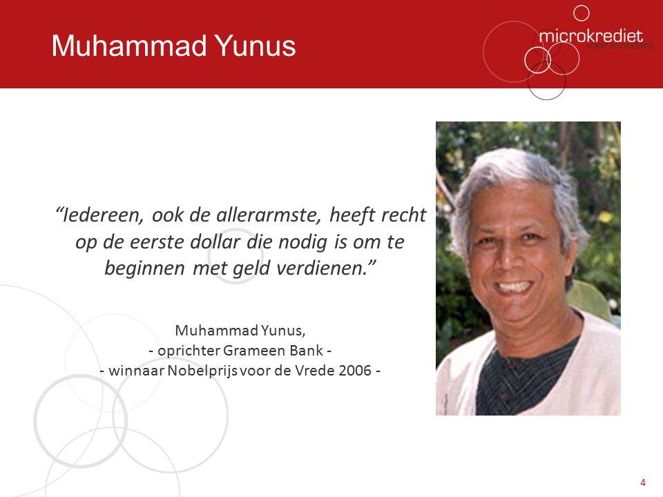 Muhammad Yunus Iedereen, ook de allerarmste, heeft recht op de eerste dollar die nodig is om te beginnen met geld verdienen. Muhammad Yunus, - oprichter Grameen Bank - - winnaar Nobelprijs voor de Vrede 2006 - 4
