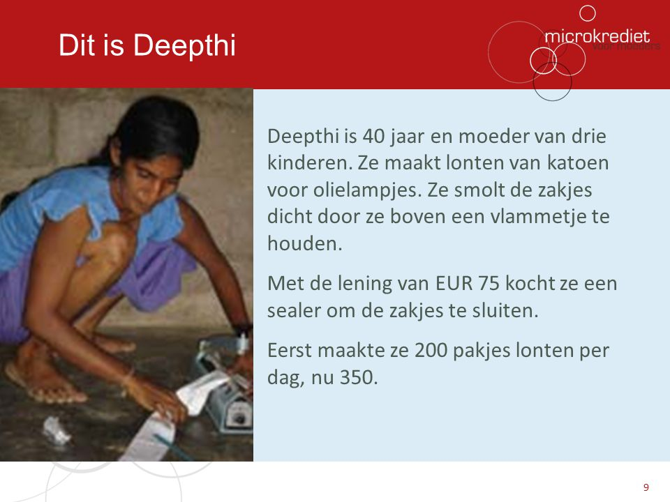 Dit is Deepthi Deepthi is 40 jaar en moeder van drie kinderen. Ze maakt lonten van katoen voor olielampjes. Ze smolt de zakjes dicht door ze boven een