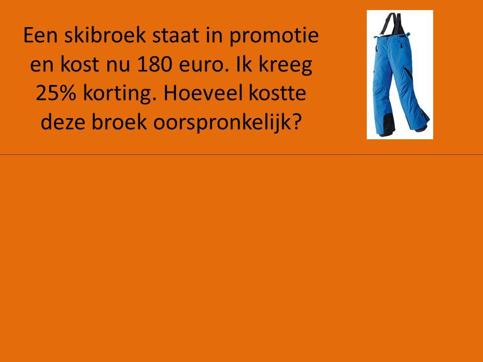 Een skibroek staat in promotie en kost nu 180 euro. Ik kreeg 25% korting. Hoeveel kostte deze broek oorspronkelijk?