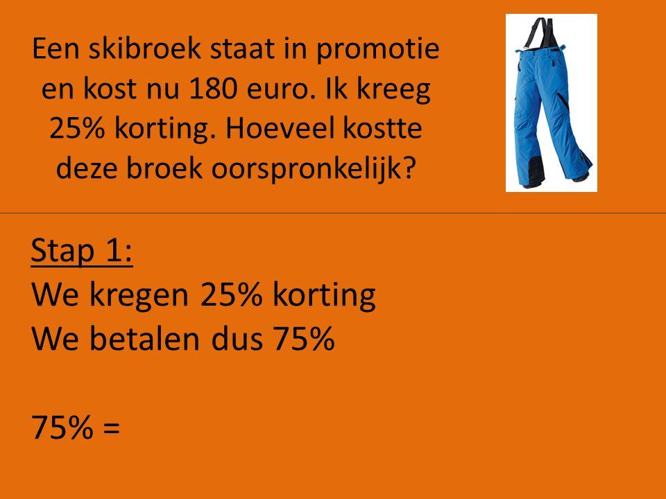 Een skibroek staat in promotie en kost nu 180 euro. Ik kreeg 25% korting. Hoeveel kostte deze broek oorspronkelijk? Stap 1: We kregen 25% korting We b