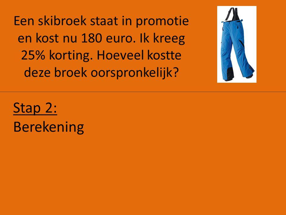 Een skibroek staat in promotie en kost nu 180 euro. Ik kreeg 25% korting. Hoeveel kostte deze broek oorspronkelijk? Stap 2: Berekening