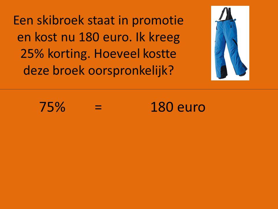 Een skibroek staat in promotie en kost nu 180 euro. Ik kreeg 25% korting. Hoeveel kostte deze broek oorspronkelijk? 75%=180 euro