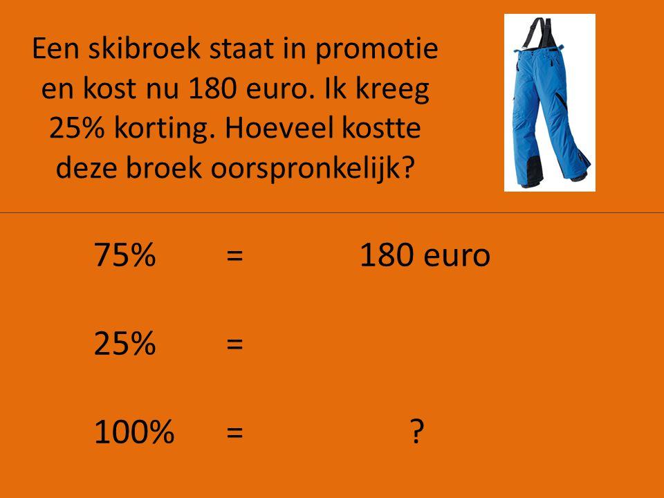 Een skibroek staat in promotie en kost nu 180 euro. Ik kreeg 25% korting. Hoeveel kostte deze broek oorspronkelijk? 75%=180 euro 25% = 100% = ?
