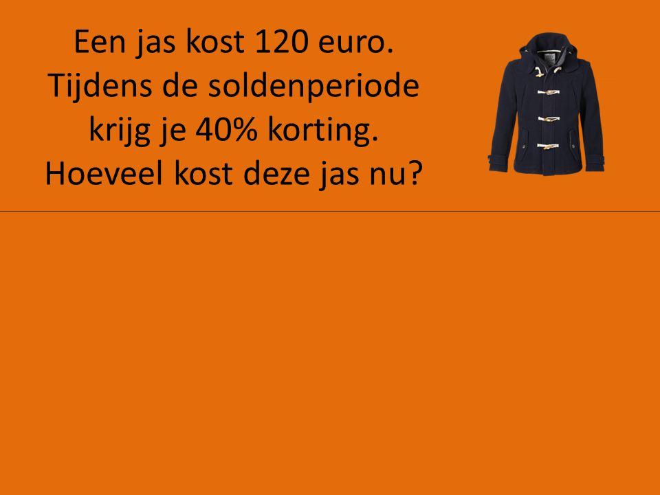 Een jas kost 120 euro. Tijdens de soldenperiode krijg je 40% korting. Hoeveel kost deze jas nu?