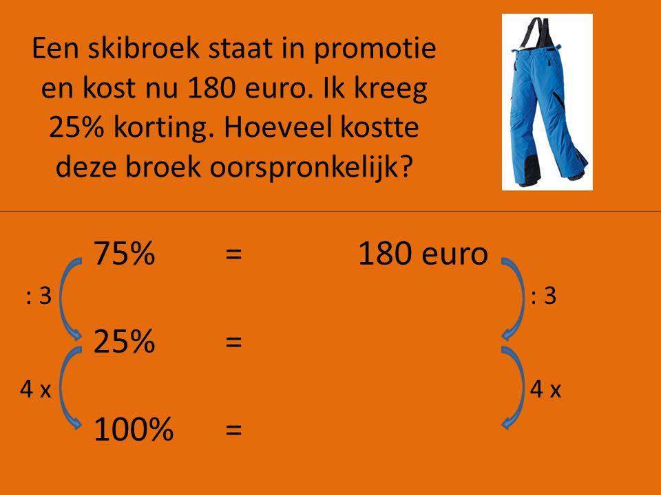 Een skibroek staat in promotie en kost nu 180 euro. Ik kreeg 25% korting. Hoeveel kostte deze broek oorspronkelijk? 75%=180 euro 25% = 100% = : 3 4 x