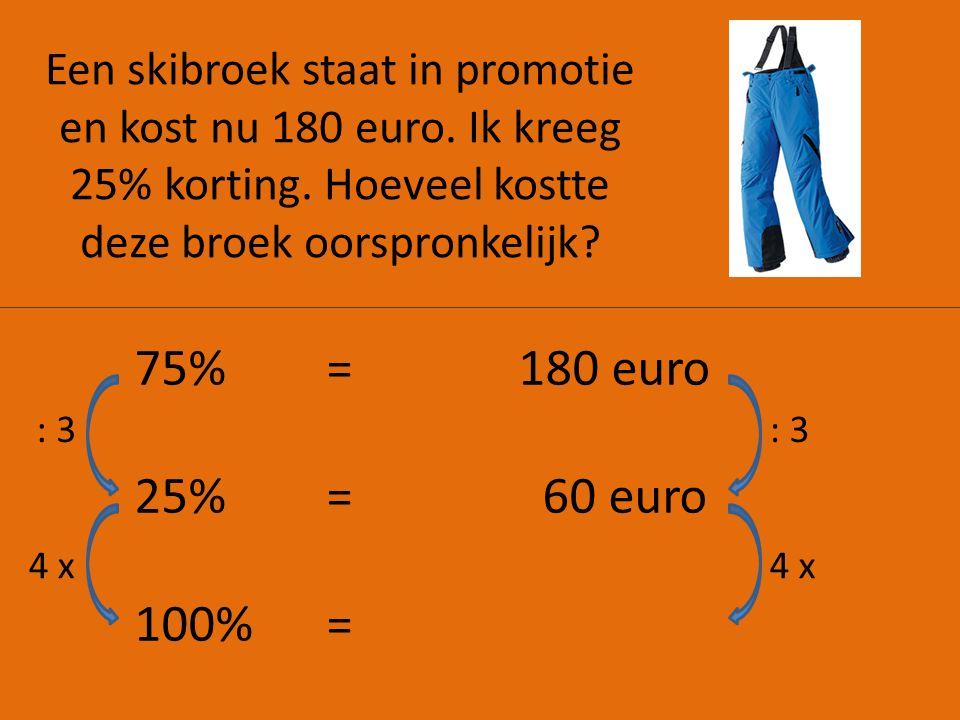 Een skibroek staat in promotie en kost nu 180 euro. Ik kreeg 25% korting. Hoeveel kostte deze broek oorspronkelijk? 75%=180 euro 25% = 60 euro 100% =