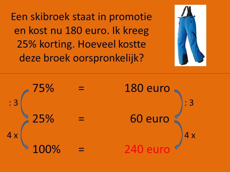 Een skibroek staat in promotie en kost nu 180 euro. Ik kreeg 25% korting. Hoeveel kostte deze broek oorspronkelijk? 75%=180 euro 25% = 60 euro 100% =2
