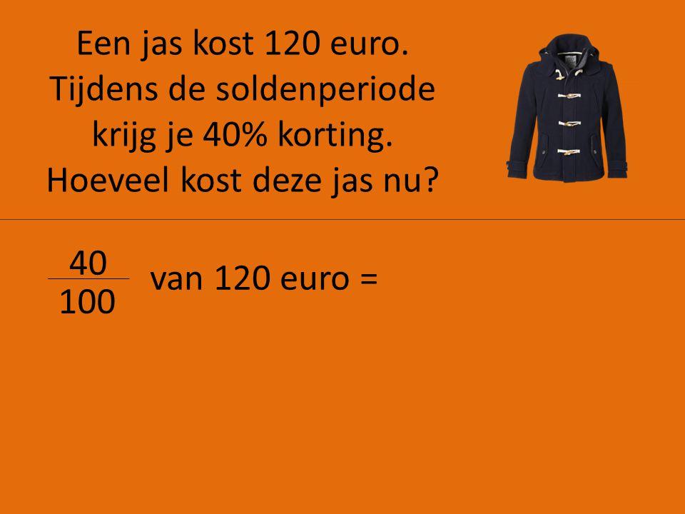 Een jas kost 120 euro. Tijdens de soldenperiode krijg je 40% korting. Hoeveel kost deze jas nu? 40 100 van 120 euro =