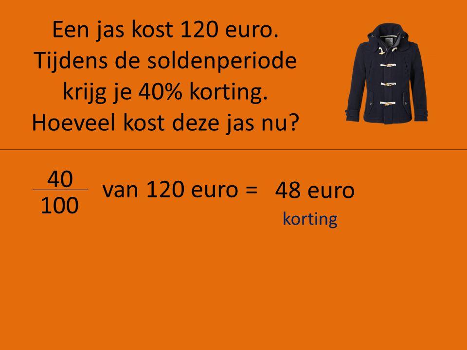 Een jas kost 120 euro. Tijdens de soldenperiode krijg je 40% korting. Hoeveel kost deze jas nu? 40 100 van 120 euro = 48 euro korting